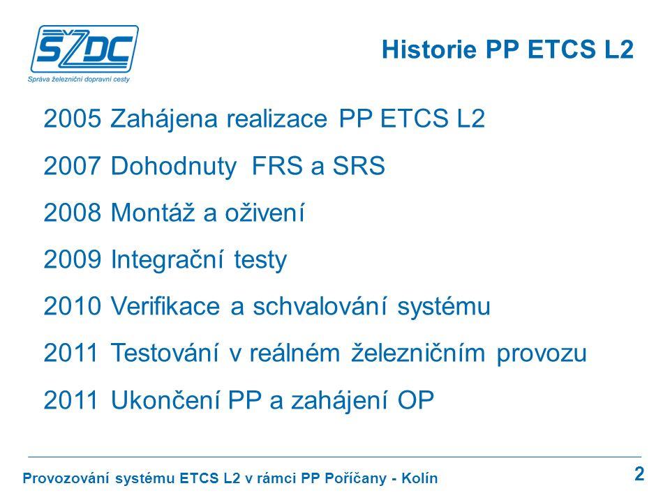 2 Provozování systému ETCS L2 v rámci PP Poříčany - Kolín Historie PP ETCS L2 2005 Zahájena realizace PP ETCS L2 2007Dohodnuty FRS a SRS 2008 Montáž a oživení 2009 Integrační testy 2010 Verifikace a schvalování systému 2011 Testování v reálném železničním provozu 2011 Ukončení PP a zahájení OP
