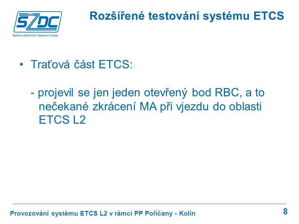 8 Provozování systému ETCS L2 v rámci PP Poříčany - Kolín Rozšířené testování systému ETCS Traťová část ETCS: - projevil se jen jeden otevřený bod RBC