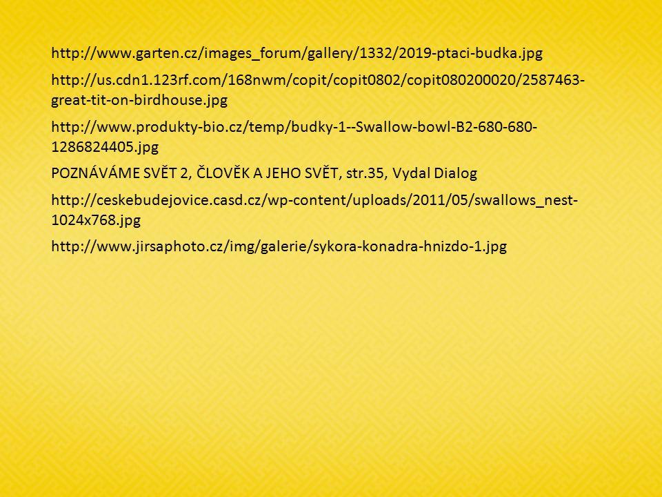 http://www.garten.cz/images_forum/gallery/1332/2019-ptaci-budka.jpg http://us.cdn1.123rf.com/168nwm/copit/copit0802/copit080200020/2587463- great-tit-on-birdhouse.jpg http://www.produkty-bio.cz/temp/budky-1--Swallow-bowl-B2-680-680- 1286824405.jpg POZNÁVÁME SVĚT 2, ČLOVĚK A JEHO SVĚT, str.35, Vydal Dialog http://ceskebudejovice.casd.cz/wp-content/uploads/2011/05/swallows_nest- 1024x768.jpg http://www.jirsaphoto.cz/img/galerie/sykora-konadra-hnizdo-1.jpg