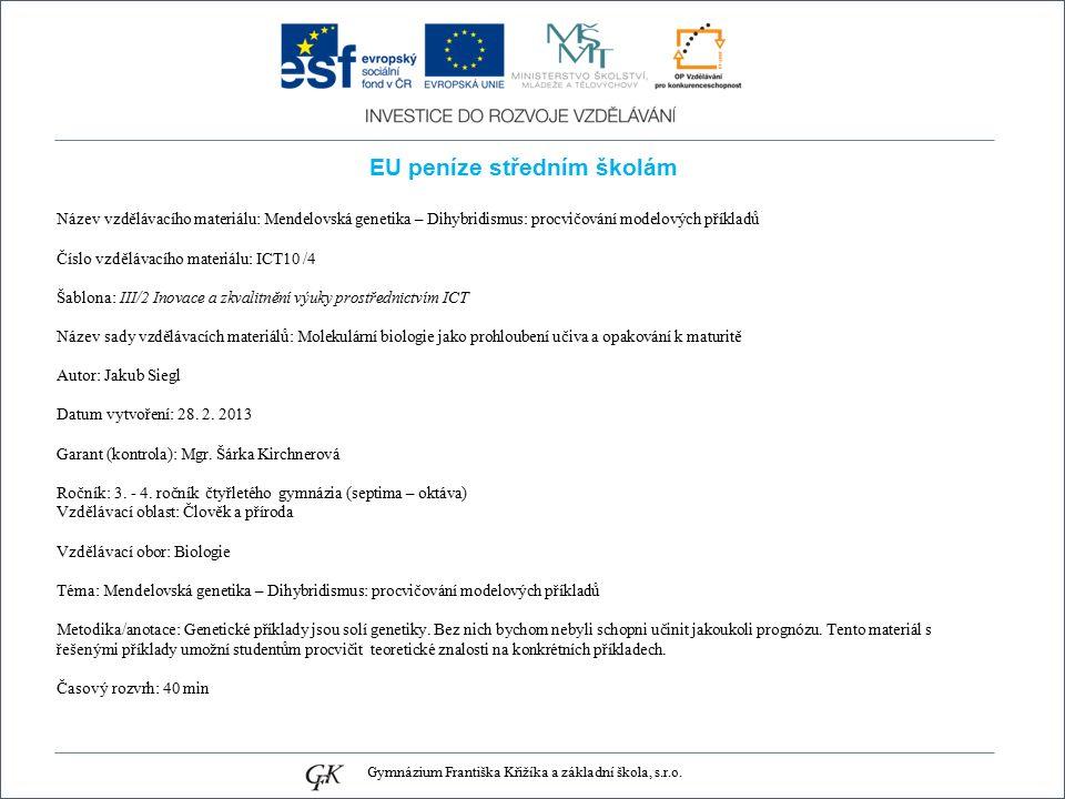 EU peníze středním školám Název vzdělávacího materiálu: Mendelovská genetika – Dihybridismus: procvičování modelových příkladů Číslo vzdělávacího materiálu: ICT10 /4 Šablona: III/2 Inovace a zkvalitnění výuky prostřednictvím ICT Název sady vzdělávacích materiálů: Molekulární biologie jako prohloubení učiva a opakování k maturitě Autor: Jakub Siegl Datum vytvoření: 28.