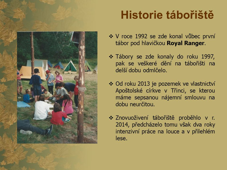 Historie tábořiště  V roce 1992 se zde konal vůbec první tábor pod hlavičkou Royal Ranger.  Tábory se zde konaly do roku 1997, pak se veškeré dění n