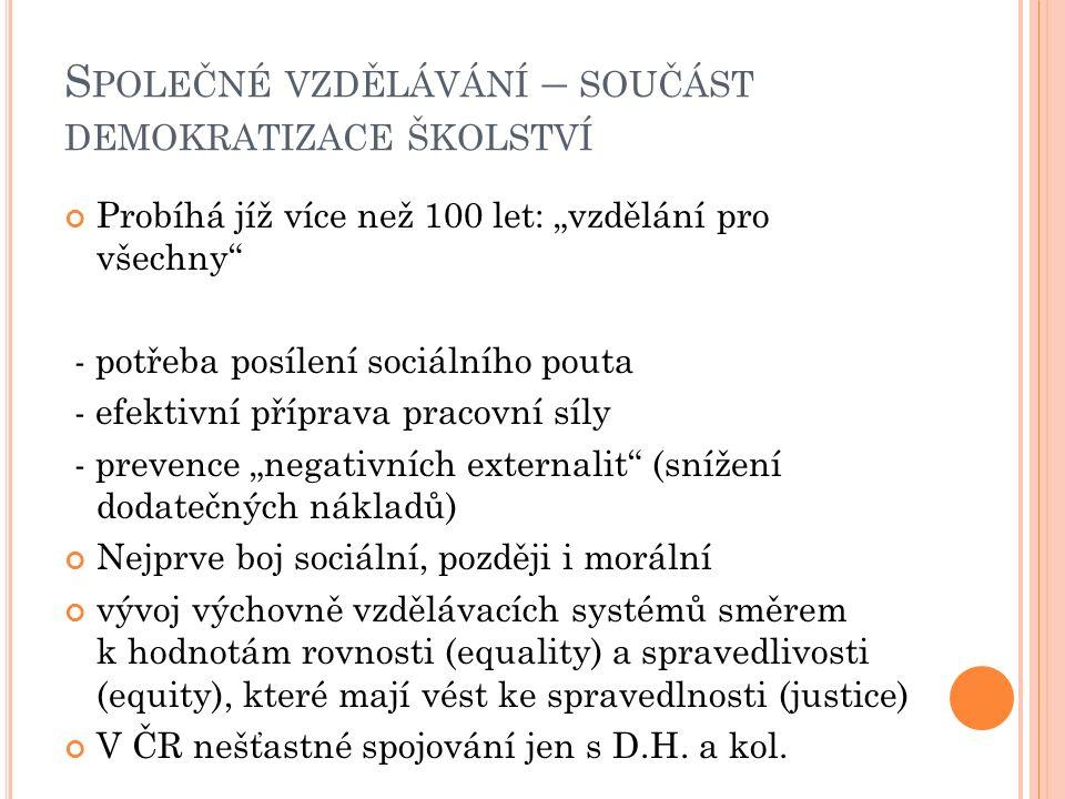 """S POLEČNÉ VZDĚLÁVÁNÍ – SOUČÁST DEMOKRATIZACE ŠKOLSTVÍ Probíhá jíž více než 100 let: """"vzdělání pro všechny - potřeba posílení sociálního pouta - efektivní příprava pracovní síly - prevence """"negativních externalit (snížení dodatečných nákladů) Nejprve boj sociální, později i morální vývoj výchovně vzdělávacích systémů směrem k hodnotám rovnosti (equality) a spravedlivosti (equity), které mají vést ke spravedlnosti (justice) V ČR nešťastné spojování jen s D.H."""