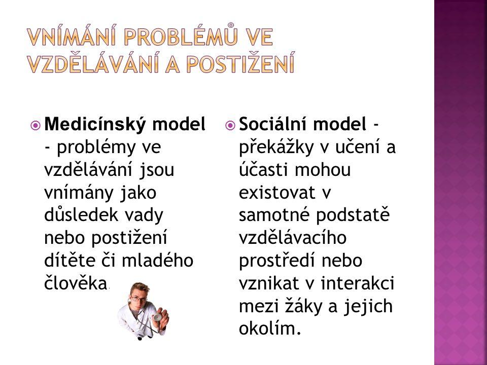  Medicínský model - problémy ve vzdělávání jsou vnímány jako důsledek vady nebo postižení dítěte či mladého člověka.  Sociální model - překážky v uč