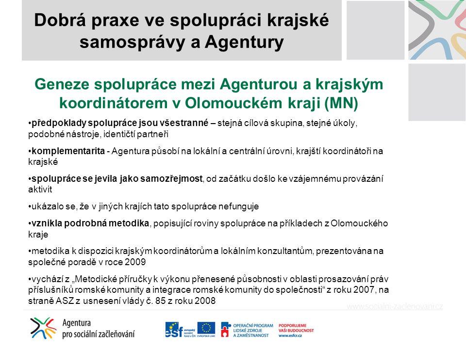 """Geneze spolupráce mezi Agenturou a krajským koordinátorem v Olomouckém kraji (MN) předpoklady spolupráce jsou všestranné – stejná cílová skupina, stejné úkoly, podobné nástroje, identičtí partneři komplementarita - Agentura působí na lokální a centrální úrovni, krajští koordinátoři na krajské spolupráce se jevila jako samozřejmost, od začátku došlo ke vzájemnému provázání aktivit ukázalo se, že v jiných krajích tato spolupráce nefunguje vznikla podrobná metodika, popisující roviny spolupráce na příkladech z Olomouckého kraje metodika k dispozici krajským koordinátorům a lokálním konzultantům, prezentována na společné poradě v roce 2009 vychází z """"Metodické příručky k výkonu přenesené působnosti v oblasti prosazování práv příslušníků romské komunity a integrace romské komunity do společnosti z roku 2007, na straně ASZ z usnesení vlády č."""