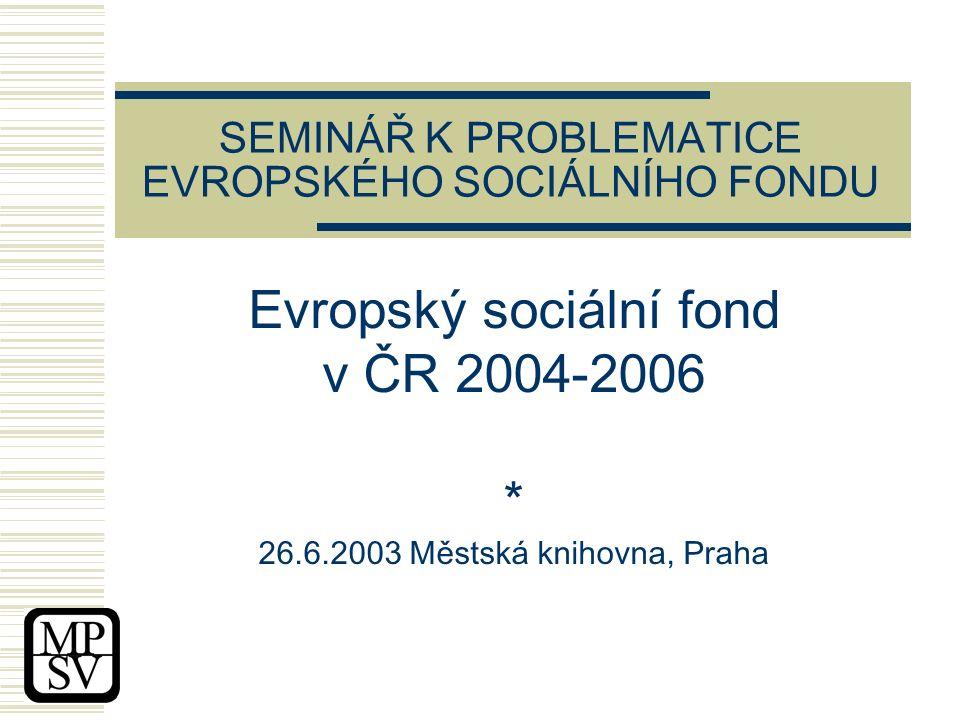 SEMINÁŘ K PROBLEMATICE EVROPSKÉHO SOCIÁLNÍHO FONDU Evropský sociální fond v ČR 2004-2006 * 26.6.2003 Městská knihovna, Praha