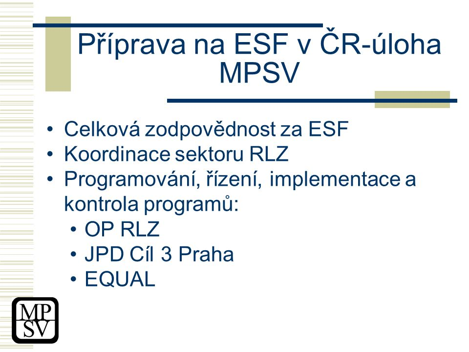 Příprava na ESF v ČR-úloha MPSV Celková zodpovědnost za ESF Koordinace sektoru RLZ Programování, řízení, implementace a kontrola programů: OP RLZ JPD Cíl 3 Praha EQUAL