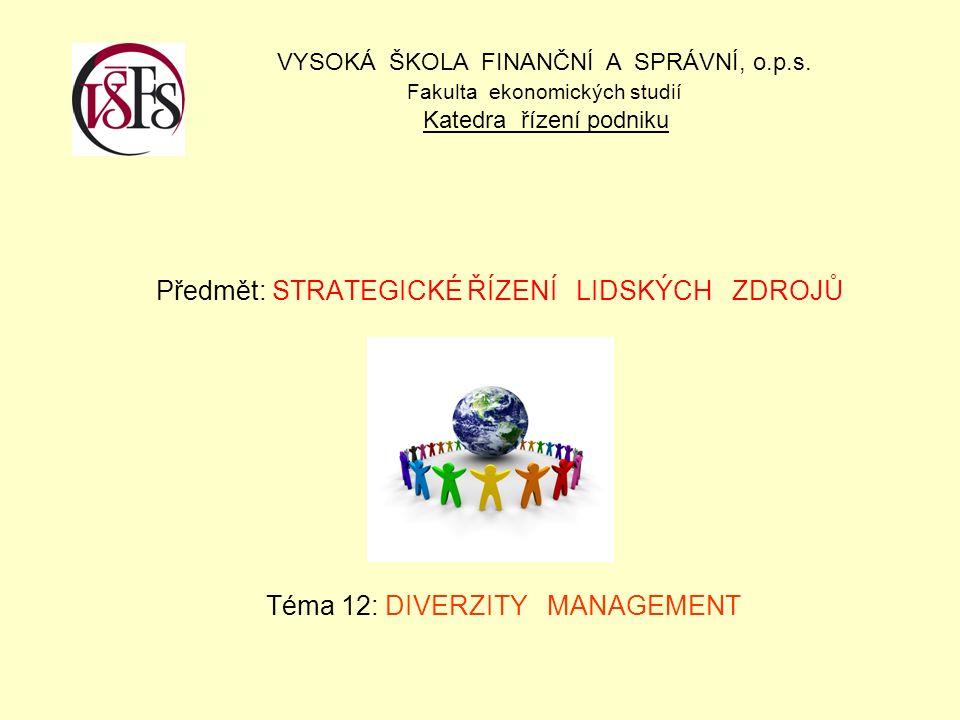 Předmět: STRATEGICKÉ ŘÍZENÍ LIDSKÝCH ZDROJŮ Téma 12: DIVERZITY MANAGEMENT VYSOKÁ ŠKOLA FINANČNÍ A SPRÁVNÍ, o.p.s. Fakulta ekonomických studií Katedra