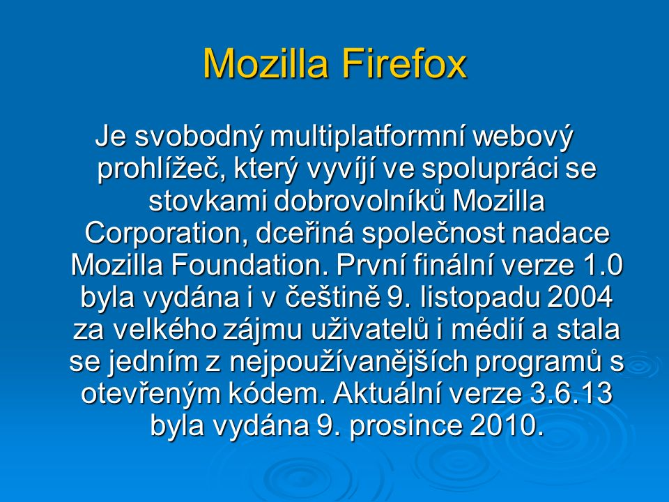 Mozilla Firefox Je svobodný multiplatformní webový prohlížeč, který vyvíjí ve spolupráci se stovkami dobrovolníků Mozilla Corporation, dceřiná společnost nadace Mozilla Foundation.
