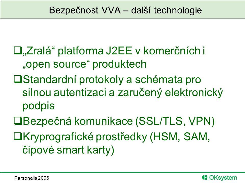 """Personalis 2006 Bezpečnost VVA – další technologie  """"Zralá platforma J2EE v komerčních i """"open source produktech  Standardní protokoly a schémata pro silnou autentizaci a zaručený elektronický podpis  Bezpečná komunikace (SSL/TLS, VPN)  Kryprografické prostředky (HSM, SAM, čipové smart karty)"""