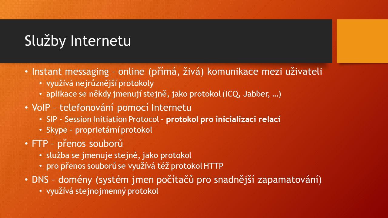 Služby Internetu Instant messaging – online (přímá, živá) komunikace mezi uživateli využívá nejrůznější protokoly aplikace se někdy jmenují stejně, jako protokol (ICQ, Jabber, …) VoIP – telefonování pomocí Internetu SIP - Session Initiation Protocol - protokol pro inicializaci relací Skype – proprietární protokol FTP – přenos souborů služba se jmenuje stejně, jako protokol pro přenos souborů se využívá též protokol HTTP DNS – domény (systém jmen počítačů pro snadnější zapamatování) využívá stejnojmenný protokol