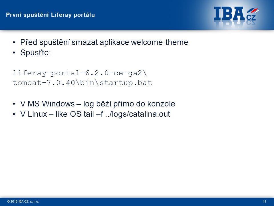 11© 2013 IBA CZ, s. r. o. První spuštění Liferay portálu Před spuštění smazat aplikace welcome-theme Spusťte: liferay-portal-6.2.0-ce-ga2\ tomcat-7.0.