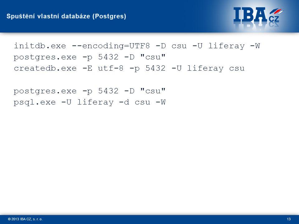 13© 2013 IBA CZ, s. r. o. Spuštění vlastní databáze (Postgres) initdb.exe --encoding=UTF8 -D csu -U liferay -W postgres.exe -p 5432 -D
