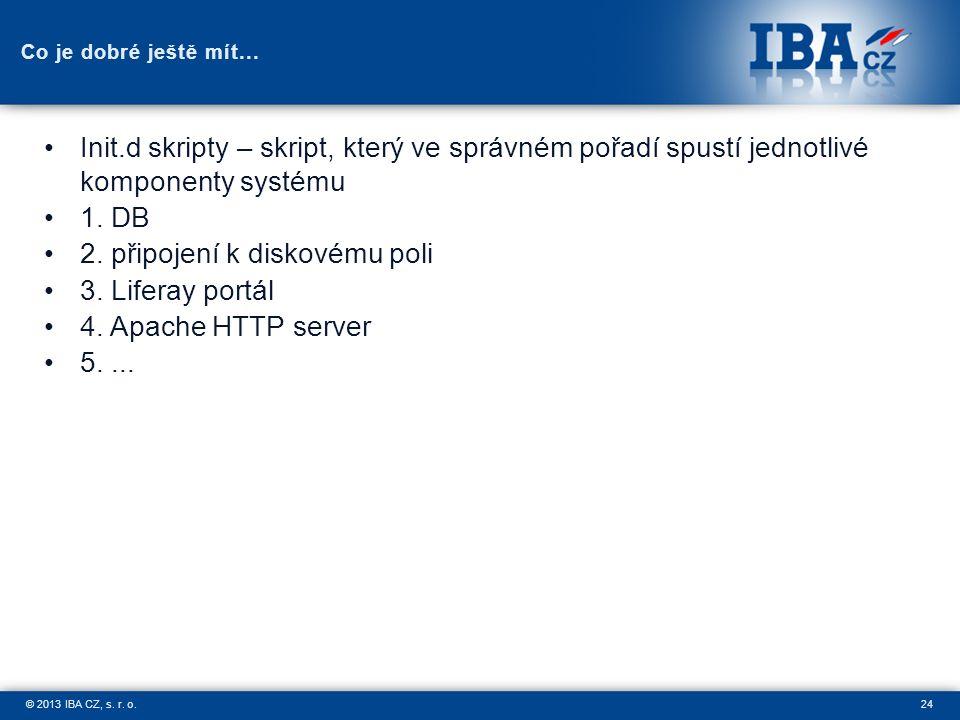 24© 2013 IBA CZ, s. r. o. Co je dobré ještě mít... Init.d skripty – skript, který ve správném pořadí spustí jednotlivé komponenty systému 1. DB 2. při