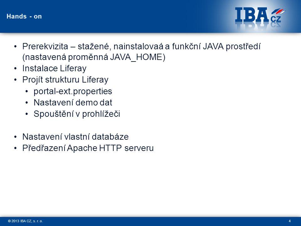 4© 2013 IBA CZ, s. r. o. Hands - on Prerekvizita – stažené, nainstalovaá a funkční JAVA prostředí (nastavená proměnná JAVA_HOME) Instalace Liferay Pro