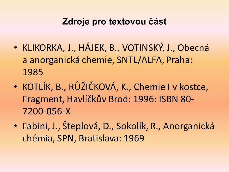 Zdroje pro textovou část KLIKORKA, J., HÁJEK, B., VOTINSKÝ, J., Obecná a anorganická chemie, SNTL/ALFA, Praha: 1985 KOTLÍK, B., RŮŽIČKOVÁ, K., Chemie