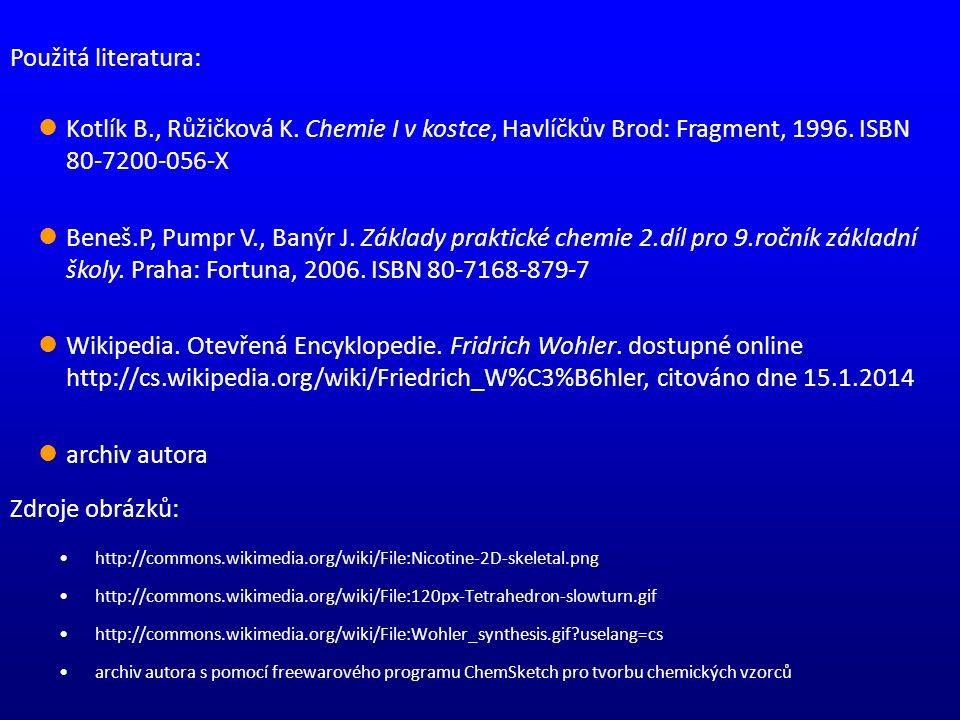 Zdroje obrázků: http://commons.wikimedia.org/wiki/File:Nicotine-2D-skeletal.png http://commons.wikimedia.org/wiki/File:120px-Tetrahedron-slowturn.gif http://commons.wikimedia.org/wiki/File:Wohler_synthesis.gif?uselang=cs archiv autora s pomocí freewarového programu ChemSketch pro tvorbu chemických vzorců Použitá literatura: Kotlík B., Růžičková K.