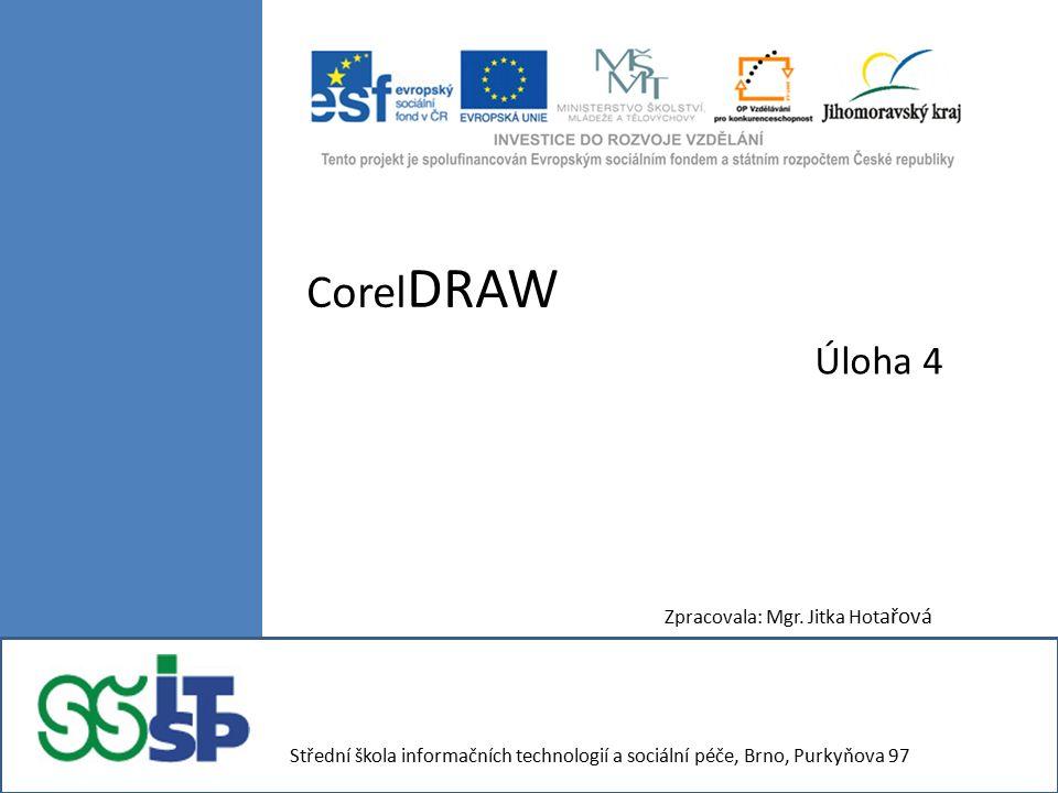 Corel DRAW Úloha 4 Zpracovala: Mgr. Jitka Hot ařová Střední škola informačních technologií a sociální péče, Brno, Purkyňova 97