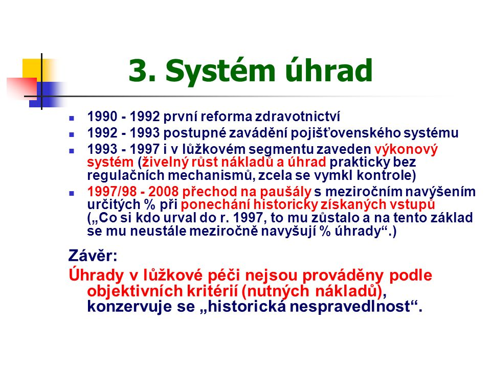 3. Systém úhrad 1990 - 1992 první reforma zdravotnictví 1992 - 1993 postupné zavádění pojišťovenského systému 1993 - 1997 i v lůžkovém segmentu zavede