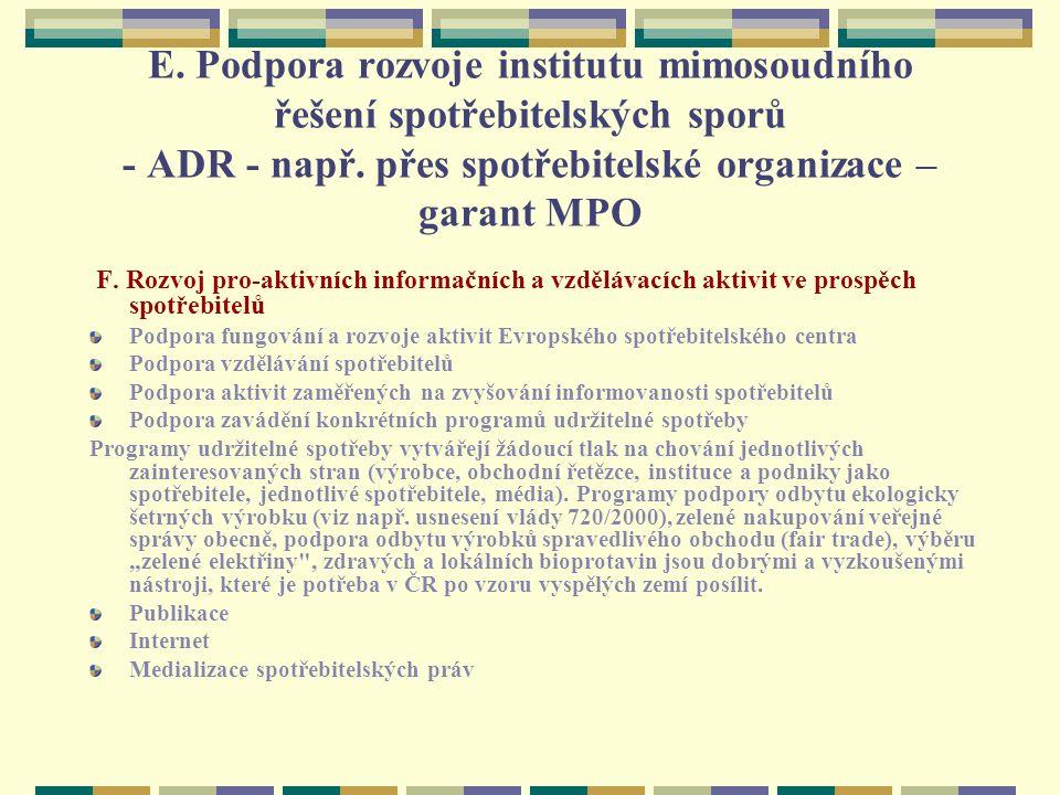 E. Podpora rozvoje institutu mimosoudního řešení spotřebitelských sporů - ADR - např. přes spotřebitelské organizace – garant MPO F. Rozvoj pro-aktivn