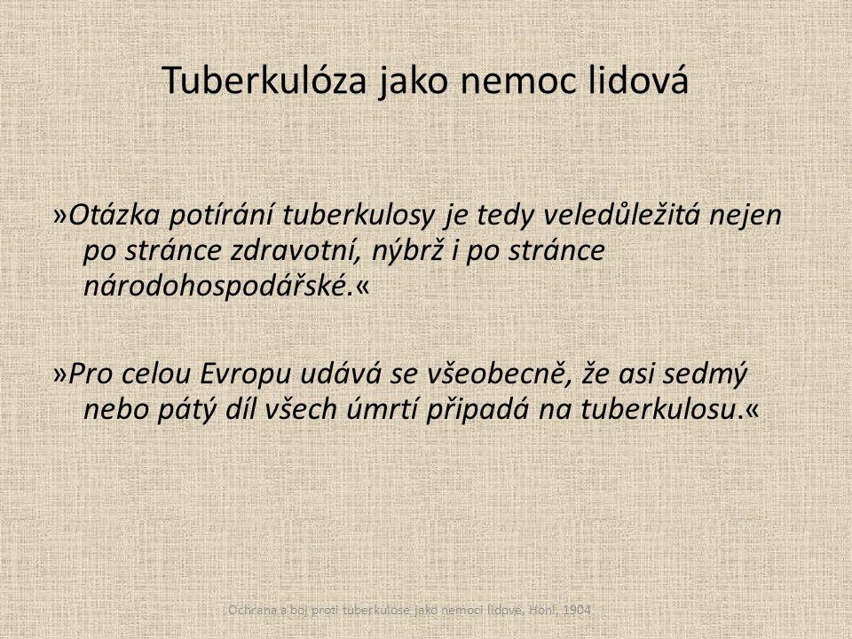 Tuberkulóza jako nemoc lidová »Otázka potírání tuberkulosy je tedy veledůležitá nejen po stránce zdravotní, nýbrž i po stránce národohospodářské.« »Pro celou Evropu udává se všeobecně, že asi sedmý nebo pátý díl všech úmrtí připadá na tuberkulosu.« Ochrana a boj proti tuberkulose jako nemoci lidové, Honl, 1904