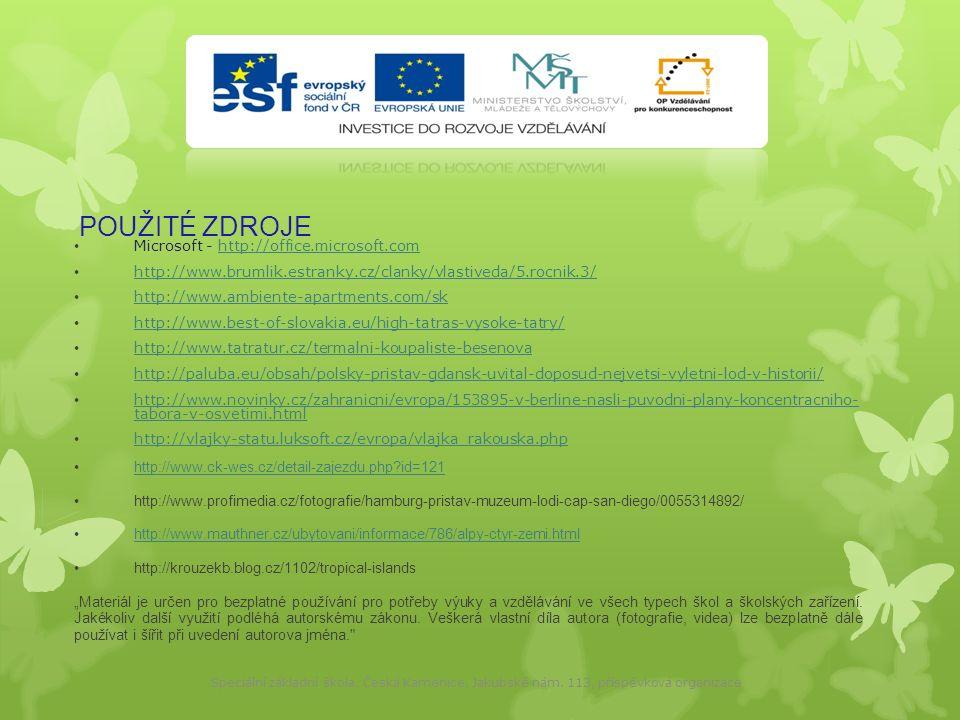 """POUŽITÉ ZDROJE Microsoft - http://office.microsoft.comhttp://office.microsoft.com http://www.brumlik.estranky.cz/clanky/vlastiveda/5.rocnik.3/ http://www.ambiente-apartments.com/sk http://www.best-of-slovakia.eu/high-tatras-vysoke-tatry/ http://www.tatratur.cz/termalni-koupaliste-besenova http://paluba.eu/obsah/polsky-pristav-gdansk-uvital-doposud-nejvetsi-vyletni-lod-v-historii/ http://www.novinky.cz/zahranicni/evropa/153895-v-berline-nasli-puvodni-plany-koncentracniho- tabora-v-osvetimi.html http://www.novinky.cz/zahranicni/evropa/153895-v-berline-nasli-puvodni-plany-koncentracniho- tabora-v-osvetimi.html http://vlajky-statu.luksoft.cz/evropa/vlajka_rakouska.php http://www.ck-wes.cz/detail-zajezdu.php id=121 http://www.profimedia.cz/fotografie/hamburg-pristav-muzeum-lodi-cap-san-diego/0055314892/ http://www.mauthner.cz/ubytovani/informace/786/alpy-ctyr-zemi.html http://krouzekb.blog.cz/1102/tropical-islands """"Materiál je určen pro bezplatné používání pro potřeby výuky a vzdělávání ve všech typech škol a školských zařízení."""