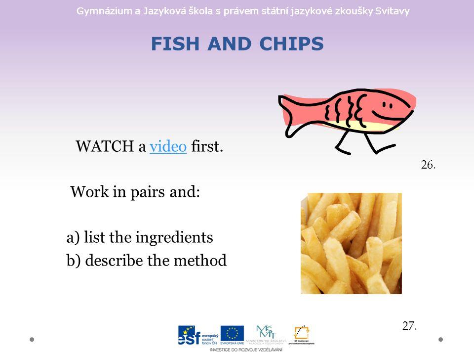 Gymnázium a Jazyková škola s právem státní jazykové zkoušky Svitavy FISH AND CHIPS WATCH a video first.video Work in pairs and: a) list the ingredients b) describe the method 26.