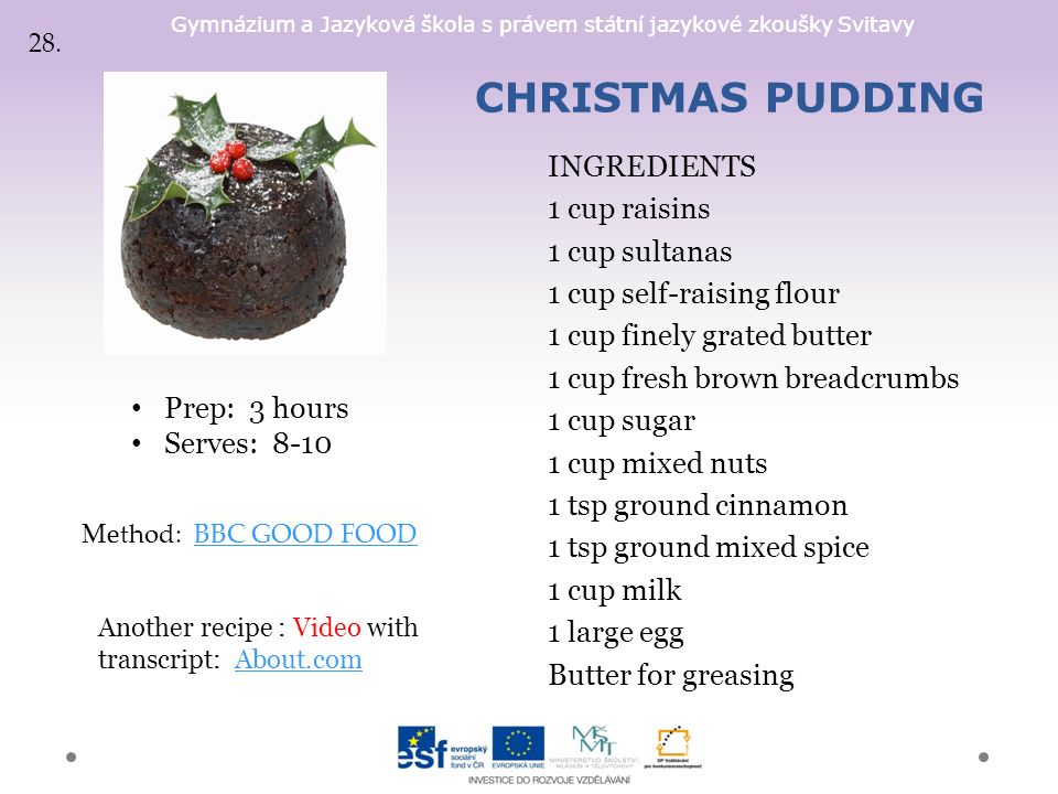 Gymnázium a Jazyková škola s právem státní jazykové zkoušky Svitavy CHRISTMAS PUDDING INGREDIENTS 1 cup raisins 1 cup sultanas 1 cup self-raising flour 1 cup finely grated butter 1 cup fresh brown breadcrumbs 1 cup sugar 1 cup mixed nuts 1 tsp ground cinnamon 1 tsp ground mixed spice 1 cup milk 1 large egg Butter for greasing Prep: 3 hours Serves: 8-10 Method: BBC GOOD FOODBBC GOOD FOOD Another recipe : Video with transcript: About.comAbout.com 28.