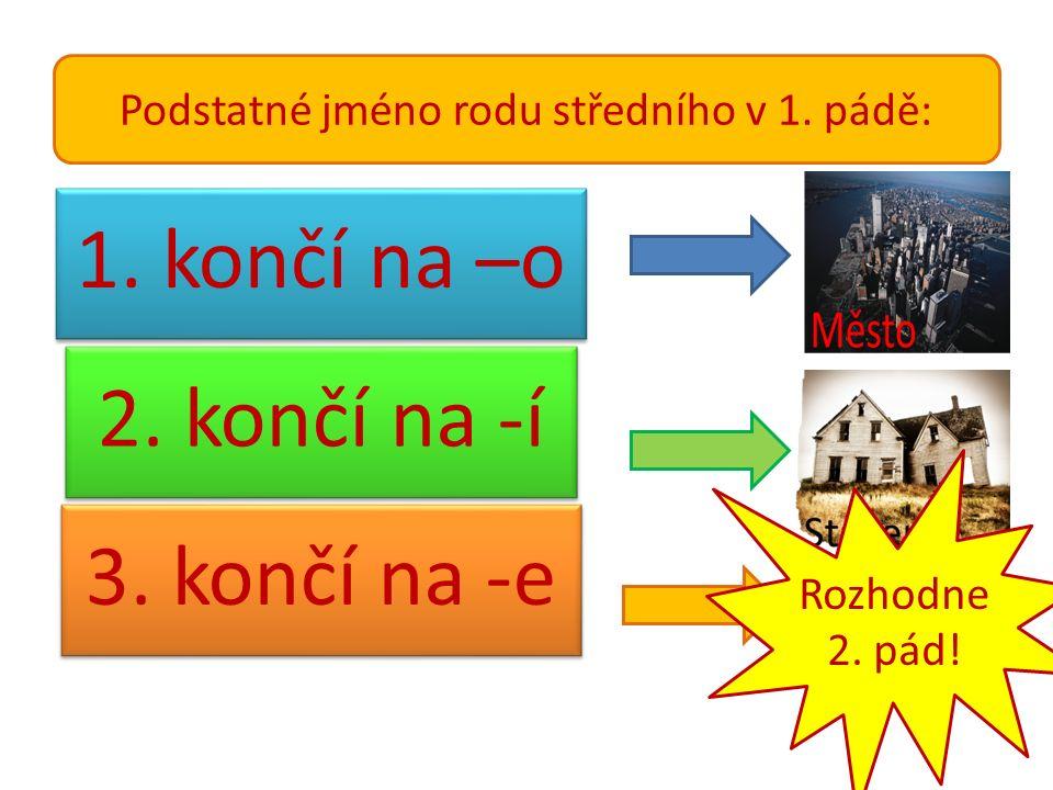 Podstatné jméno rodu středního v 1.pádě: 1. končí na –o 2.