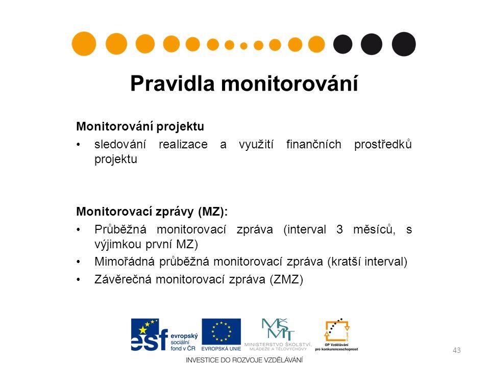 Pravidla monitorování Monitorování projektu sledování realizace a využití finančních prostředků projektu Monitorovací zprávy (MZ): Průběžná monitorovací zpráva (interval 3 měsíců, s výjimkou první MZ) Mimořádná průběžná monitorovací zpráva (kratší interval) Závěrečná monitorovací zpráva (ZMZ) 43