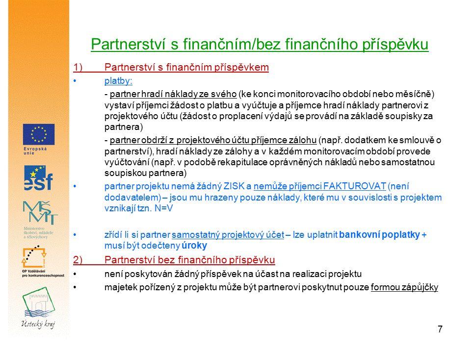 7 Partnerství s finančním/bez finančního příspěvku 1)Partnerství s finančním příspěvkem platby: - partner hradí náklady ze svého (ke konci monitorovacího období nebo měsíčně) vystaví příjemci žádost o platbu a vyúčtuje a příjemce hradí náklady partnerovi z projektového účtu (žádost o proplacení výdajů se provádí na základě soupisky za partnera) - partner obdrží z projektového účtu příjemce zálohu (např.