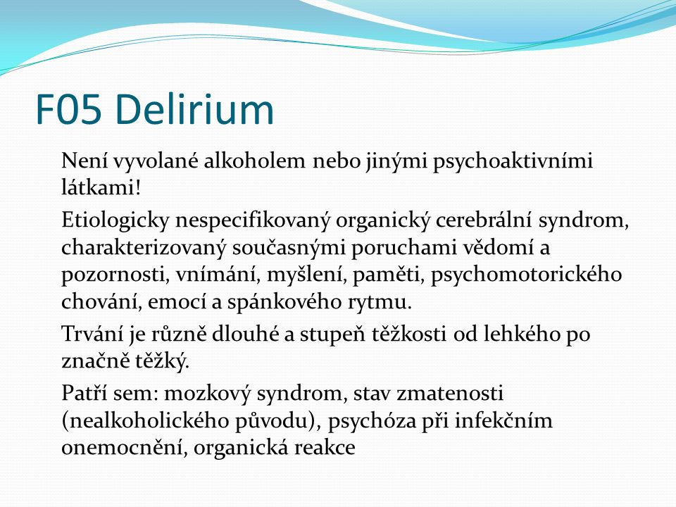 F05 Delirium Není vyvolané alkoholem nebo jinými psychoaktivními látkami! Etiologicky nespecifikovaný organický cerebrální syndrom' charakterizovaný s