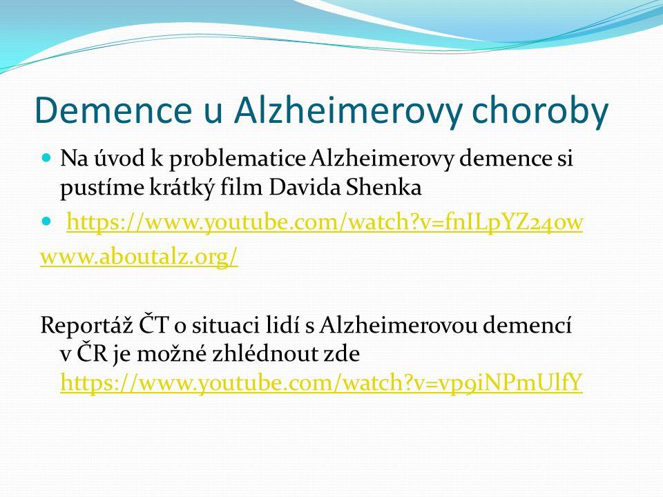 Demence u Alzheimerovy choroby Na úvod k problematice Alzheimerovy demence si pustíme krátký film Davida Shenka https://www.youtube.com/watch?v=fnILpYZ24ow www.aboutalz.org/ Reportáž ČT o situaci lidí s Alzheimerovou demencí v ČR je možné zhlédnout zde https://www.youtube.com/watch?v=vp9iNPmUlfY https://www.youtube.com/watch?v=vp9iNPmUlfY