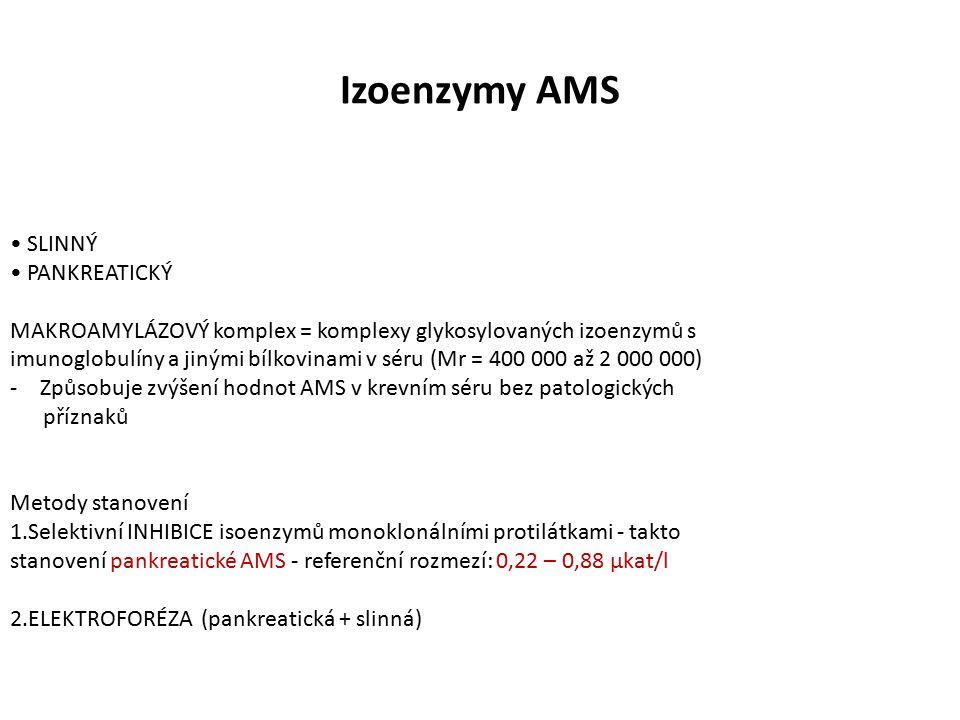 Izoenzymy AMS SLINNÝ PANKREATICKÝ MAKROAMYLÁZOVÝ komplex = komplexy glykosylovaných izoenzymů s imunoglobulíny a jinými bílkovinami v séru (Mr = 400 000 až 2 000 000) -Způsobuje zvýšení hodnot AMS v krevním séru bez patologických příznaků Metody stanovení 1.Selektivní INHIBICE isoenzymů monoklonálními protilátkami - takto stanovení pankreatické AMS - referenční rozmezí: 0,22 – 0,88 µkat/l 2.ELEKTROFORÉZA (pankreatická + slinná)