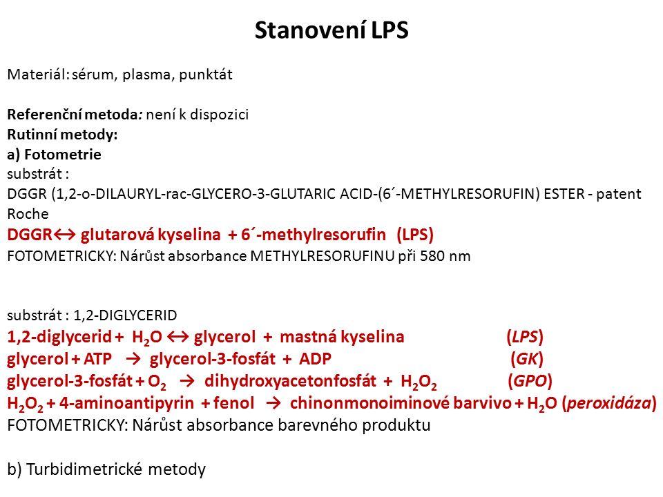 Stanovení LPS Materiál: sérum, plasma, punktát Referenční metoda: není k dispozici Rutinní metody: a) Fotometrie substrát : DGGR (1,2-o-DILAURYL-rac-GLYCERO-3-GLUTARIC ACID-(6´-METHYLRESORUFIN) ESTER - patent Roche DGGR↔ glutarová kyselina + 6´-methylresorufin (LPS) FOTOMETRICKY: Nárůst absorbance METHYLRESORUFINU při 580 nm substrát : 1,2-DIGLYCERID 1,2-diglycerid + H 2 O ↔ glycerol + mastná kyselina (LPS) glycerol + ATP → glycerol-3-fosfát + ADP (GK) glycerol-3-fosfát + O 2 → dihydroxyacetonfosfát + H 2 O 2 (GPO) H 2 O 2 + 4-aminoantipyrin + fenol → chinonmonoiminové barvivo + H 2 O (peroxidáza) FOTOMETRICKY: Nárůst absorbance barevného produktu b) Turbidimetrické metody