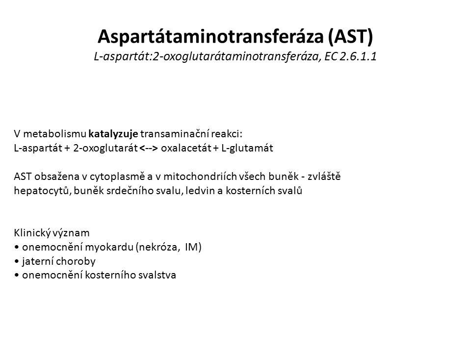Aspartátaminotransferáza (AST) L-aspartát:2-oxoglutarátaminotransferáza, EC 2.6.1.1 V metabolismu katalyzuje transaminační reakci: L-aspartát + 2-oxoglutarát oxalacetát + L-glutamát AST obsažena v cytoplasmě a v mitochondriích všech buněk - zvláště hepatocytů, buněk srdečního svalu, ledvin a kosterních svalů Klinický význam onemocnění myokardu (nekróza, IM) jaterní choroby onemocnění kosterního svalstva