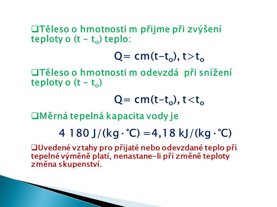  Těleso o hmotnosti m přijme při zvýšení teploty o (t - t o ) teplo: Q= cm(t-t o ), t>t o  Těleso o hmotnosti m odevzdá při snížení teploty o (t - t o ) Q= cm(t-t o ), t<t o  Měrná tepelná kapacita vody je 4 180 J/(kg·°C) =4,18 kJ/(kg·°C)  Uvedené vztahy pro přijaté nebo odevzdané teplo při tepelné výměně platí, nenastane-li při změně teploty změna skupenství.