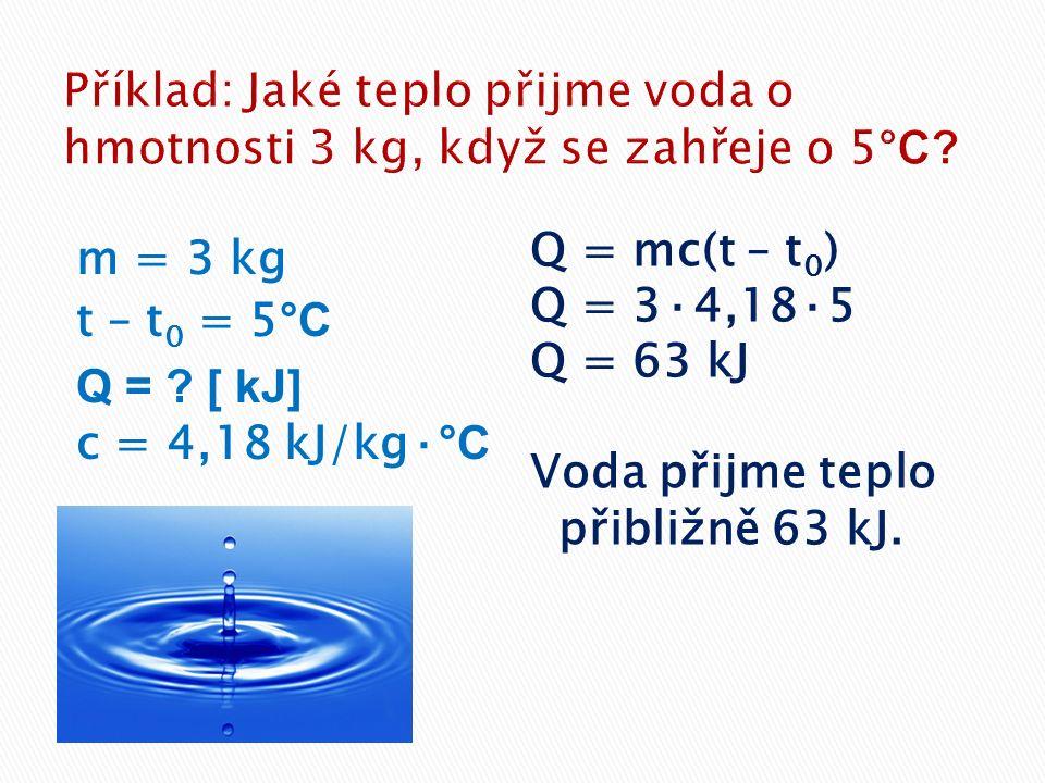 m = 3 kg t – t 0 = 5 °C Q = ? [ kJ] c = 4,18 kJ/kg· °C Q = mc(t – t 0 ) Q = 3·4,18·5 Q = 63 kJ Voda přijme teplo přibližně 63 kJ.