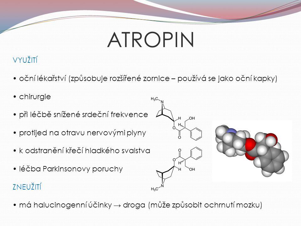 ATROPIN VYUŽITÍ oční lékařství (způsobuje rozšířené zornice – používá se jako oční kapky) chirurgie při léčbě snížené srdeční frekvence protijed na otravu nervovými plyny k odstranění křečí hladkého svalstva léčba Parkinsonovy poruchy ZNEUŽITÍ má halucinogenní účinky → droga (může způsobit ochrnutí mozku)