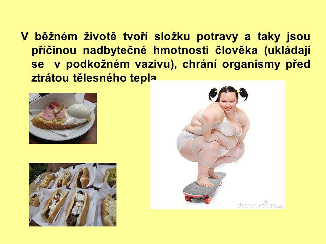 V běžném životě tvoří složku potravy a taky jsou příčinou nadbytečné hmotnosti člověka (ukládají se v podkožném vazivu), chrání organismy před ztrátou tělesného tepla.