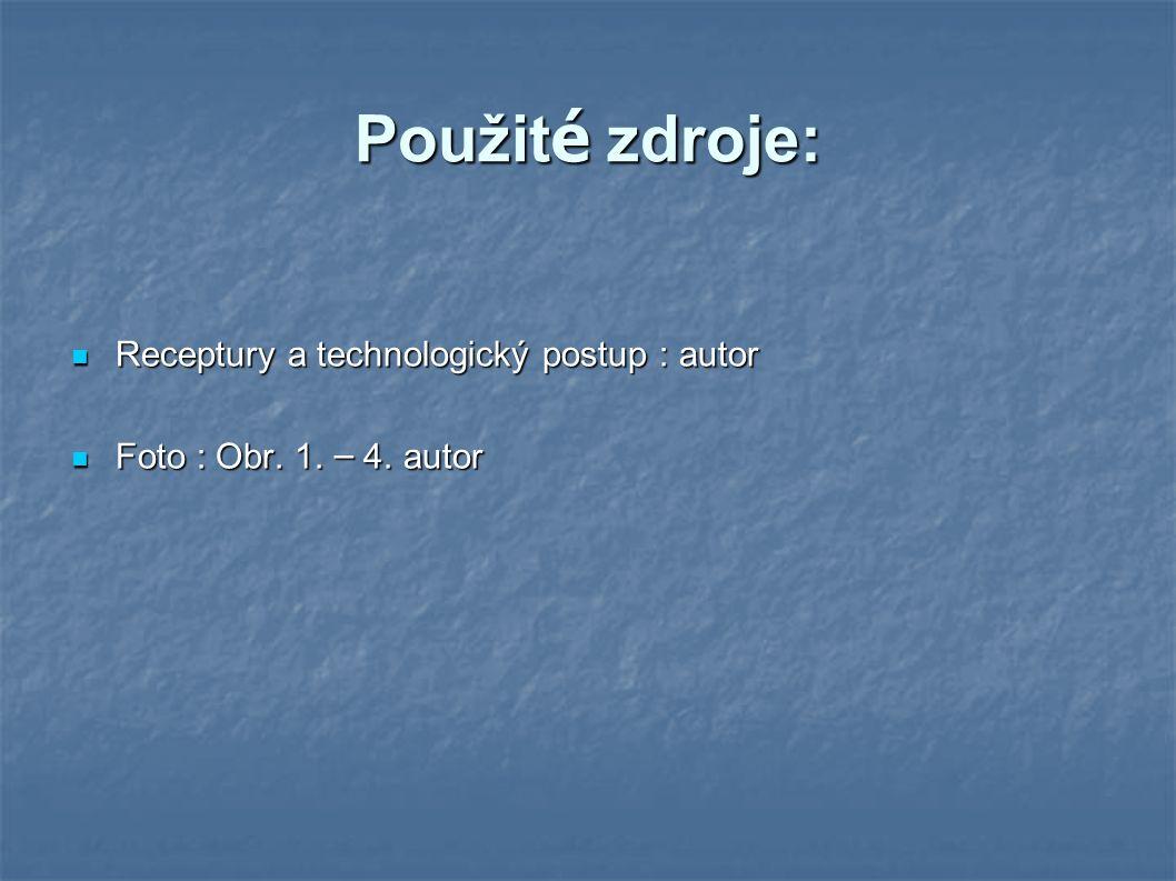Použit é zdroje: Receptury a technologický postup : autor Receptury a technologický postup : autor Foto : Obr.