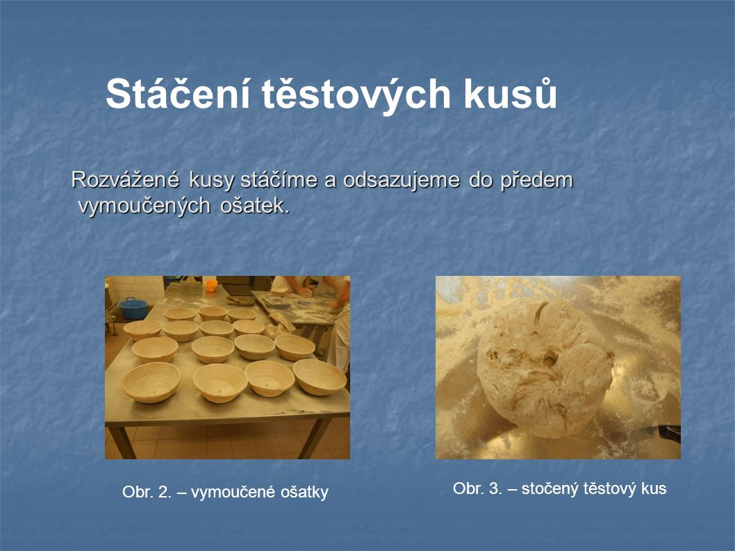 Stáčení těstových kusů Rozvážené kusy stáčíme a odsazujeme do předem vymoučených ošatek.