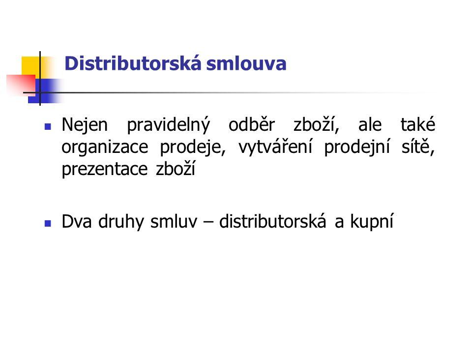 Distributorská smlouva Nejen pravidelný odběr zboží, ale také organizace prodeje, vytváření prodejní sítě, prezentace zboží Dva druhy smluv – distributorská a kupní