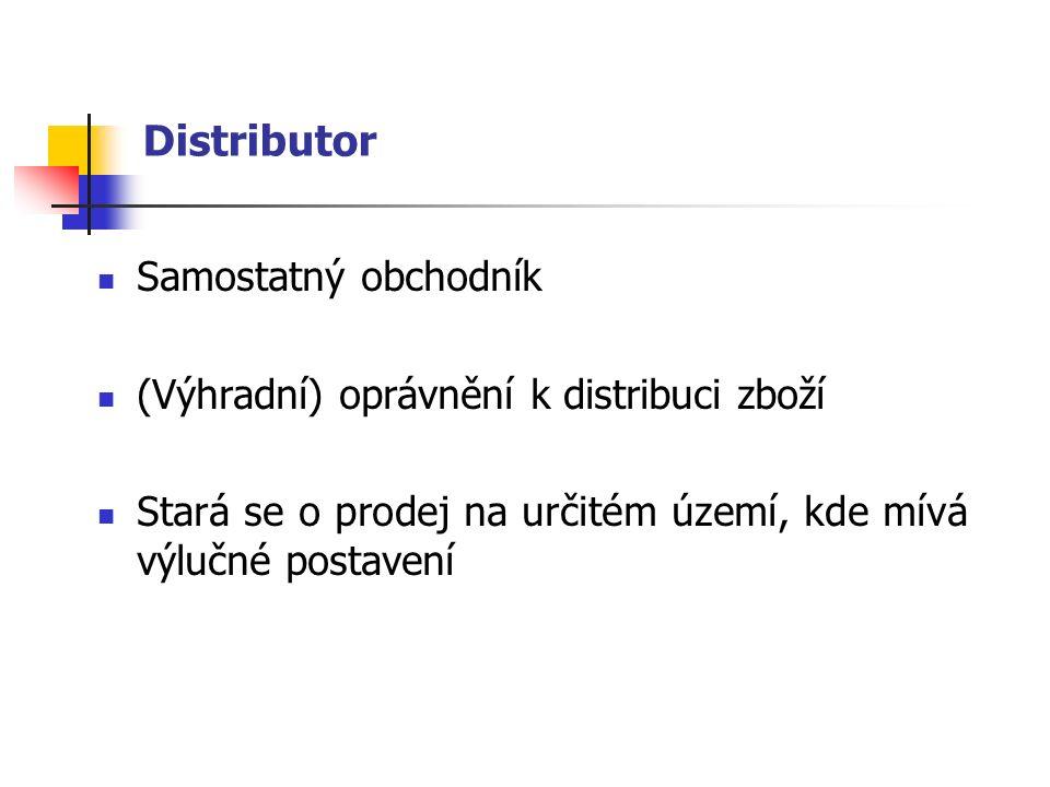 Distributor Samostatný obchodník (Výhradní) oprávnění k distribuci zboží Stará se o prodej na určitém území, kde mívá výlučné postavení
