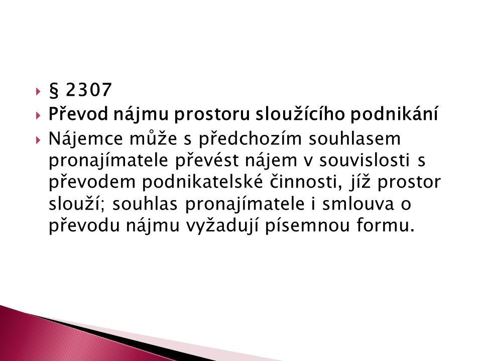  § 2307  Převod nájmu prostoru sloužícího podnikání  Nájemce může s předchozím souhlasem pronajímatele převést nájem v souvislosti s převodem podnikatelské činnosti, jíž prostor slouží; souhlas pronajímatele i smlouva o převodu nájmu vyžadují písemnou formu.