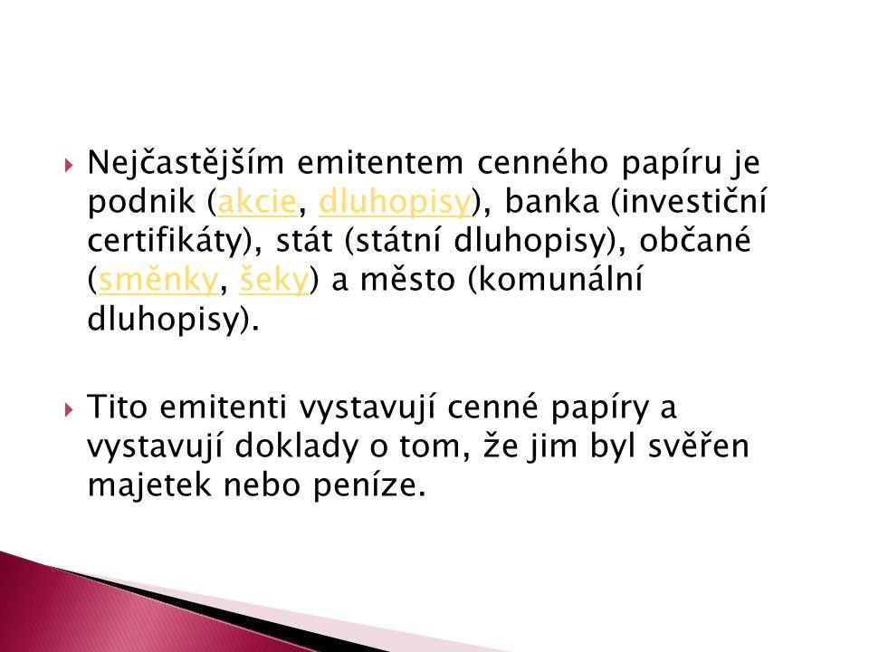  Nejčastějším emitentem cenného papíru je podnik (akcie, dluhopisy), banka (investiční certifikáty), stát (státní dluhopisy), občané (směnky, šeky) a město (komunální dluhopisy).akciedluhopisysměnkyšeky  Tito emitenti vystavují cenné papíry a vystavují doklady o tom, že jim byl svěřen majetek nebo peníze.