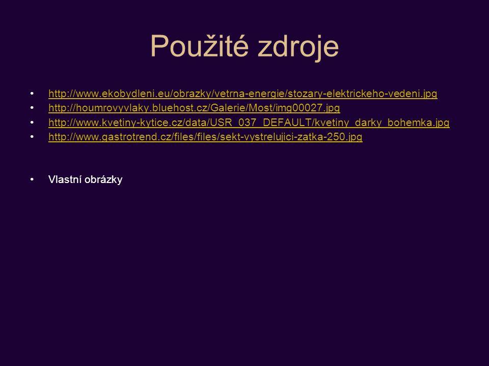 Použité zdroje http://www.ekobydleni.eu/obrazky/vetrna-energie/stozary-elektrickeho-vedeni.jpg http://houmrovyvlaky.bluehost.cz/Galerie/Most/img00027.jpg http://www.kvetiny-kytice.cz/data/USR_037_DEFAULT/kvetiny_darky_bohemka.jpg http://www.gastrotrend.cz/files/files/sekt-vystrelujici-zatka-250.jpg Vlastní obrázky