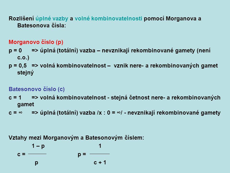 Rozlišení úplné vazby a volné kombinovatelnosti pomocí Morganova a Batesonova čísla: Morganovo číslo (p) p = 0=> úplná (totální) vazba – nevznikají rekombinované gamety (není c.o.) p = 0,5=> volná kombinovatelnost – vznik nere- a rekombinovaných gamet stejný Batesonovo číslo (c) c = 1 => volná kombinovatelnost - stejná četnost nere- a rekombinovaných gamet c = ∞=> úplná (totální) vazba /x : 0 = ∞/ - nevznikají rekombinované gamety Vztahy mezi Morganovým a Batesonovým číslem: 1 – p 1 c =p = p c + 1