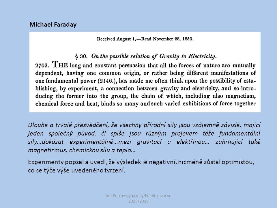 Jan Petrovský pro Fyzikální kavárnu 2015/2016 Michael Faraday Dlouhé a trvalé přesvědčení, že všechny přírodní síly jsou vzájemně závislé, mající jeden společný původ, či spíše jsou různým projevem téže fundamentální síly…dokázat experimentálně…mezi gravitací a elektřinou… zahrnující také magnetizmus, chemickou sílu a teplo… Experimenty popsal a uvedl, že výsledek je negativní, nicméně zůstal optimistou, co se týče výše uvedeného tvrzení.