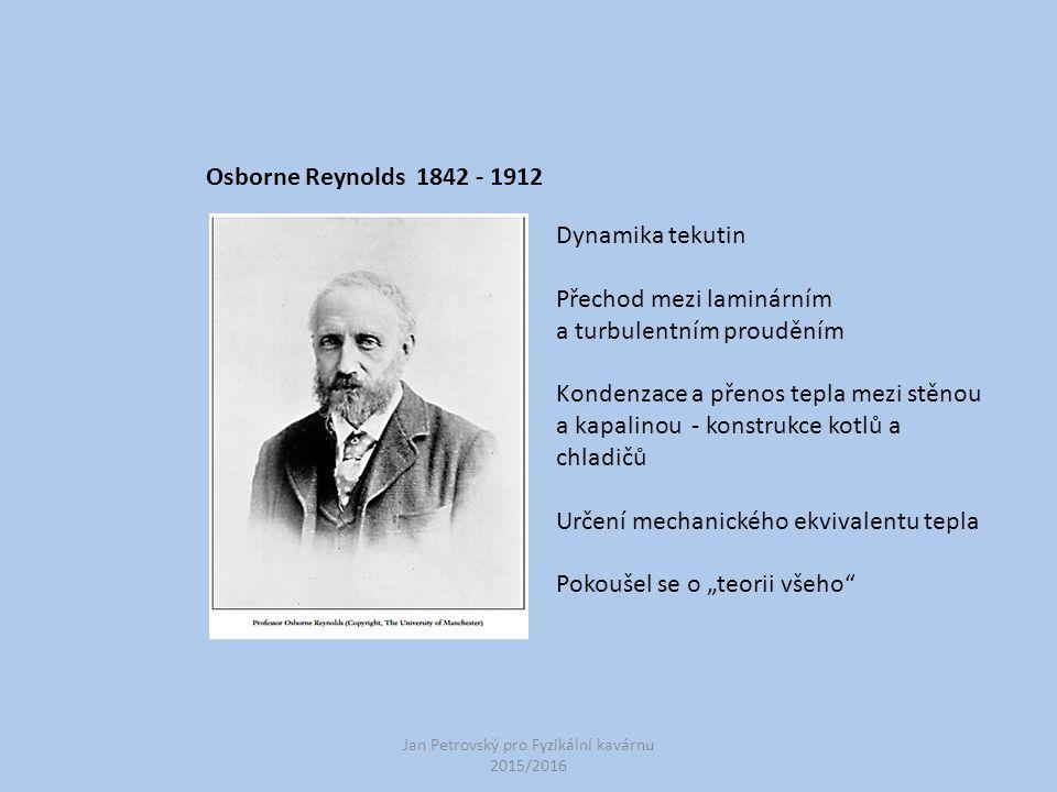 Jan Petrovský pro Fyzikální kavárnu 2015/2016 Osborne Reynolds 1842 - 1912 Dynamika tekutin Přechod mezi laminárním a turbulentním prouděním Kondenzac