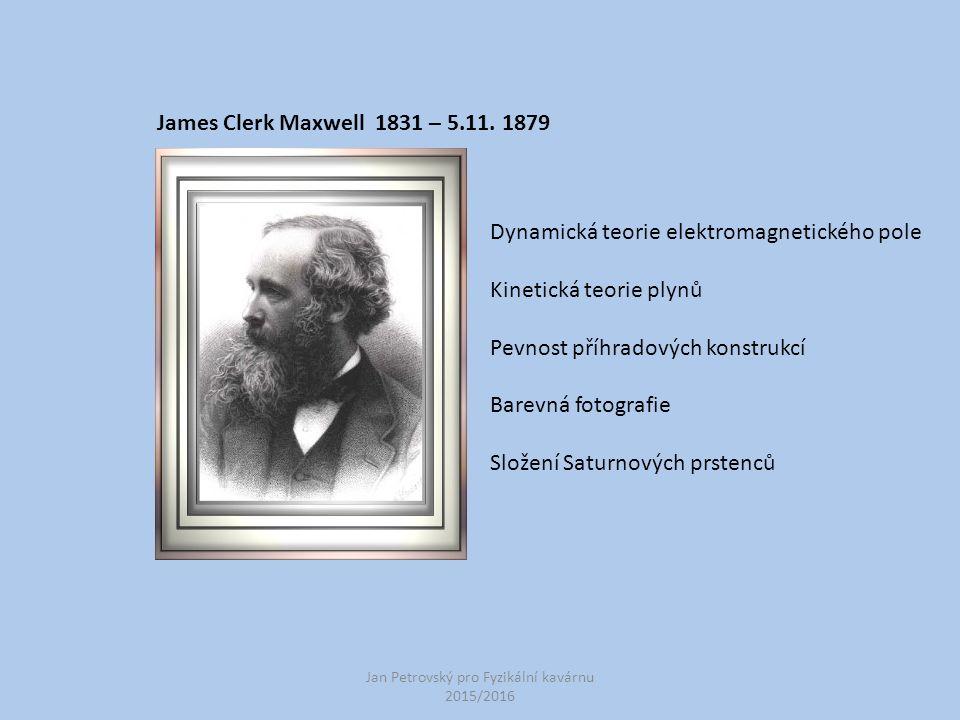 Jan Petrovský pro Fyzikální kavárnu 2015/2016 James Clerk Maxwell 1831 – 5.11. 1879 Dynamická teorie elektromagnetického pole Kinetická teorie plynů P